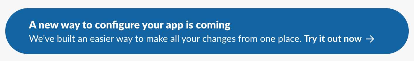 """Screenshot of a banner that says """"A new way to configure your app is coming. We've built an easier way to make all your changes from one place. Try it out now"""""""